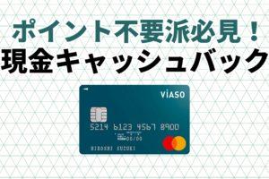 VIASO(ビアソ)カードの特徴!おすすめポイントは現金キャッシュバック還元!